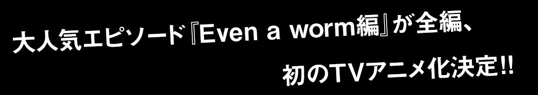 人気エピソード『Even a worm編』が全編、初のTVアニメ化決定!!