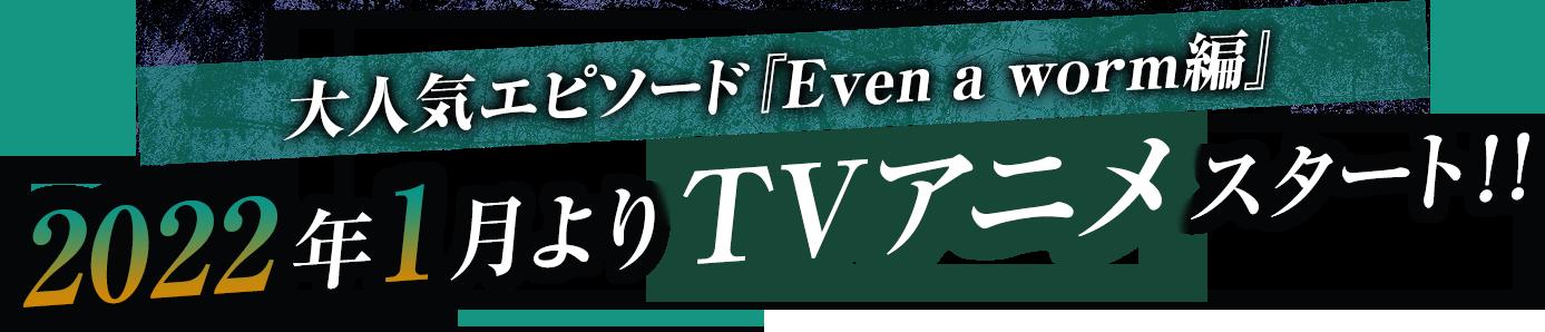人気エピソード『Even a worm編』 2022年1月よりTVアニメスタート!!